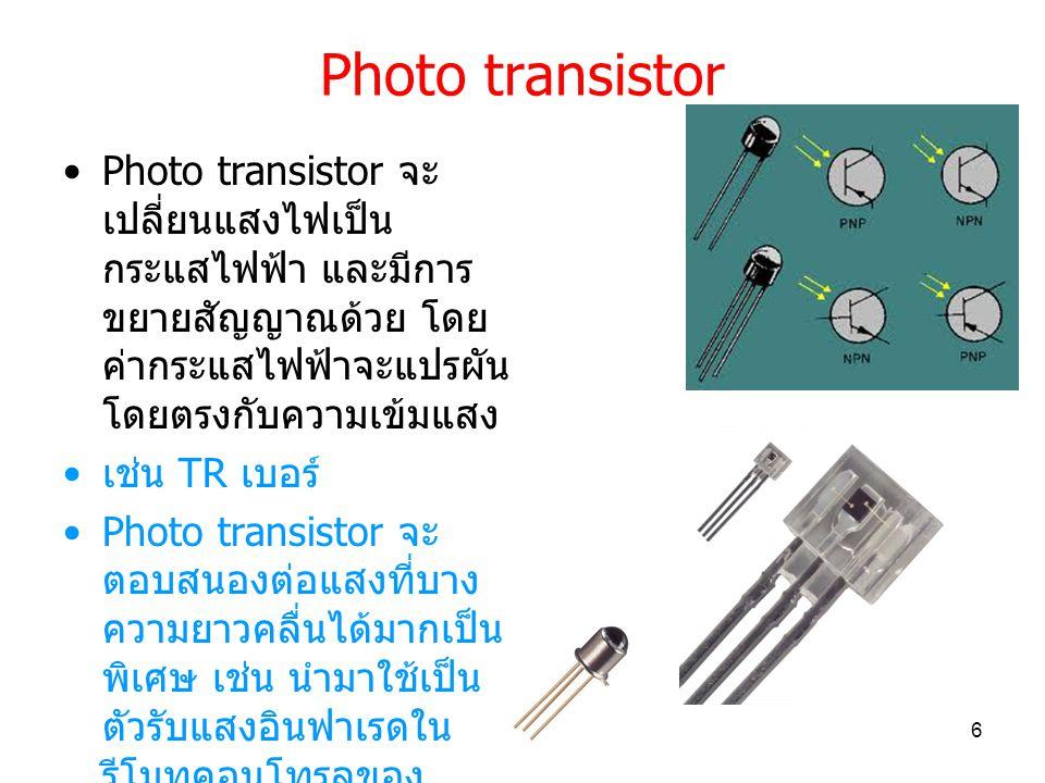 Photo transistor Photo transistor จะ เปลี่ยนแสงไฟเป็น กระแสไฟฟ้า และมีการ ขยายสัญญาณด้วย โดย ค่ากระแสไฟฟ้าจะแปรผัน โดยตรงกับความเข้มแสง เช่น TR เบอร์ Photo transistor จะ ตอบสนองต่อแสงที่บาง ความยาวคลื่นได้มากเป็น พิเศษ เช่น นำมาใช้เป็น ตัวรับแสงอินฟาเรดใน รีโมทคอนโทรลของ เครื่องใช้ไฟฟ้าต่างๆ 6