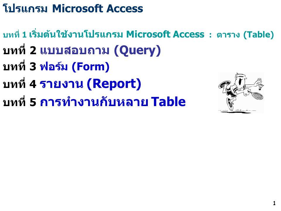 1 โปรแกรม Microsoft Access บทที่ 1 เริ่มต้นใช้งานโปรแกรม Microsoft Access : ตาราง (Table) บทที่ 2 แบบสอบถาม (Query) บทที่ 3 ฟอร์ม (Form) บทที่ 4 รายงาน (Report) บทที่ 5 การทำงานกับหลาย Table