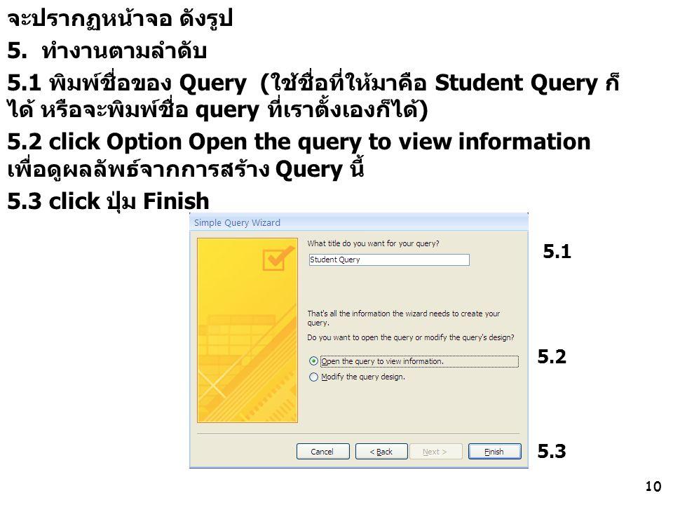 10 จะปรากฏหน้าจอ ดังรูป 5. ทำงานตามลำดับ 5.1 พิมพ์ชื่อของ Query (ใช้ชื่อที่ให้มาคือ Student Query ก็ ได้ หรือจะพิมพ์ชื่อ query ที่เราตั้งเองก็ได้) 5.2
