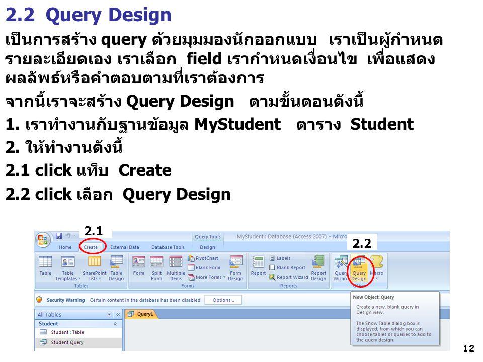 12 2.2 Query Design เป็นการสร้าง query ด้วยมุมมองนักออกแบบ เราเป็นผู้กำหนด รายละเอียดเอง เราเลือก field เรากำหนดเงื่อนไข เพื่อแสดง ผลลัพธ์หรือคำตอบตามที่เราต้องการ จากนี้เราจะสร้าง Query Design ตามขั้นตอนดังนี้ 1.