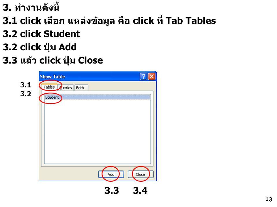 13 3. ทำงานดังนี้ 3.1 click เลือก แหล่งข้อมูล คือ click ที่ Tab Tables 3.2 click Student 3.2 click ปุ่ม Add 3.3 แล้ว click ปุ่ม Close 3.3 3.1 3.4 3.2