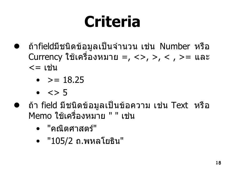 18 Criteria ถ้าfieldมีชนิดข้อมูลเป็นจำนวน เช่น Number หรือ Currency ใช้เครื่องหมาย =, <>, >, = และ <= เช่น >= 18.25 <> 5 ถ้า field มีชนิดข้อมูลเป็นข้อ