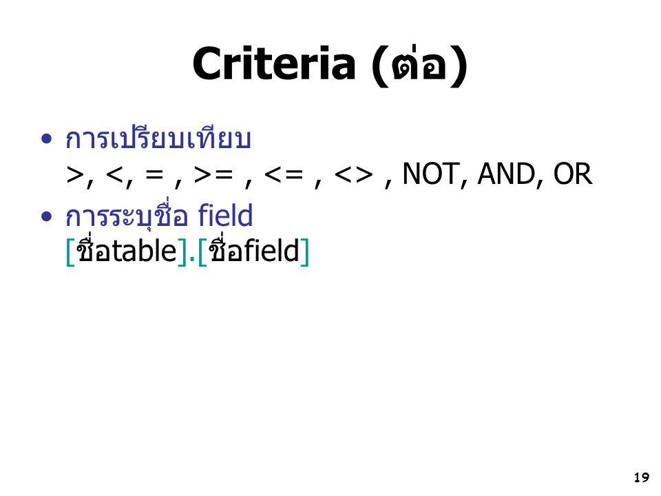 19 Criteria (ต่อ) การเปรียบเทียบ >, =,, NOT, AND, OR การระบุชื่อ field [ชื่อtable].[ชื่อfield]