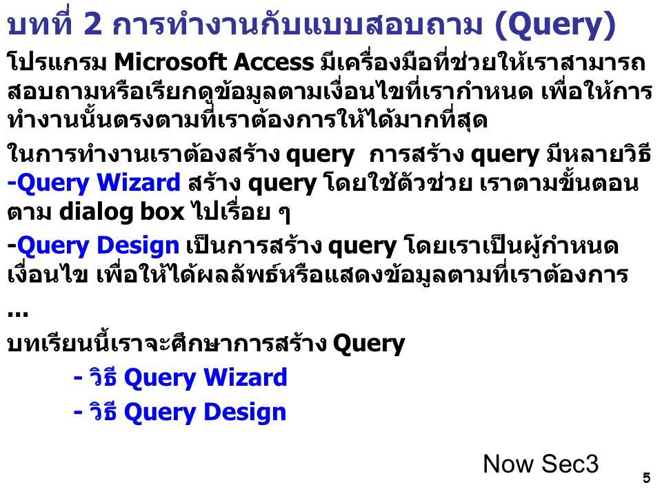 5 บทที่ 2 การทำงานกับแบบสอบถาม (Query) โปรแกรม Microsoft Access มีเครื่องมือที่ช่วยให้เราสามารถ สอบถามหรือเรียกดูข้อมูลตามเงื่อนไขที่เรากำหนด เพื่อให้การ ทำงานนั้นตรงตามที่เราต้องการให้ได้มากที่สุด ในการทำงานเราต้องสร้าง query การสร้าง query มีหลายวิธี -Query Wizard สร้าง query โดยใช้ตัวช่วย เราตามขั้นตอน ตาม dialog box ไปเรื่อย ๆ -Query Design เป็นการสร้าง query โดยเราเป็นผู้กำหนด เงื่อนไข เพื่อให้ได้ผลลัพธ์หรือแสดงข้อมูลตามที่เราต้องการ...