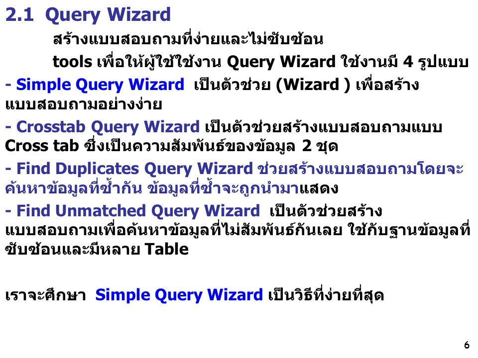 6 2.1 Query Wizard สร้างแบบสอบถามที่ง่ายและไม่ซับซ้อน tools เพื่อให้ผู้ใช้ใช้งาน Query Wizard ใช้งานมี 4 รูปแบบ - Simple Query Wizard เป็นตัวช่วย (Wizard ) เพื่อสร้าง แบบสอบถามอย่างง่าย - Crosstab Query Wizard เป็นตัวช่วยสร้างแบบสอบถามแบบ Cross tab ซึ่งเป็นความสัมพันธ์ของข้อมูล 2 ชุด - Find Duplicates Query Wizard ช่วยสร้างแบบสอบถามโดยจะ ค้นหาข้อมูลที่ซ้ำกัน ข้อมูลที่ซ้ำจะถูกนำมาแสดง - Find Unmatched Query Wizard เป็นตัวช่วยสร้าง แบบสอบถามเพื่อค้นหาข้อมูลที่ไม่สัมพันธ์กันเลย ใช้กับฐานข้อมูลที่ ซับซ้อนและมีหลาย Table เราจะศึกษา Simple Query Wizard เป็นวิธีที่ง่ายที่สุด