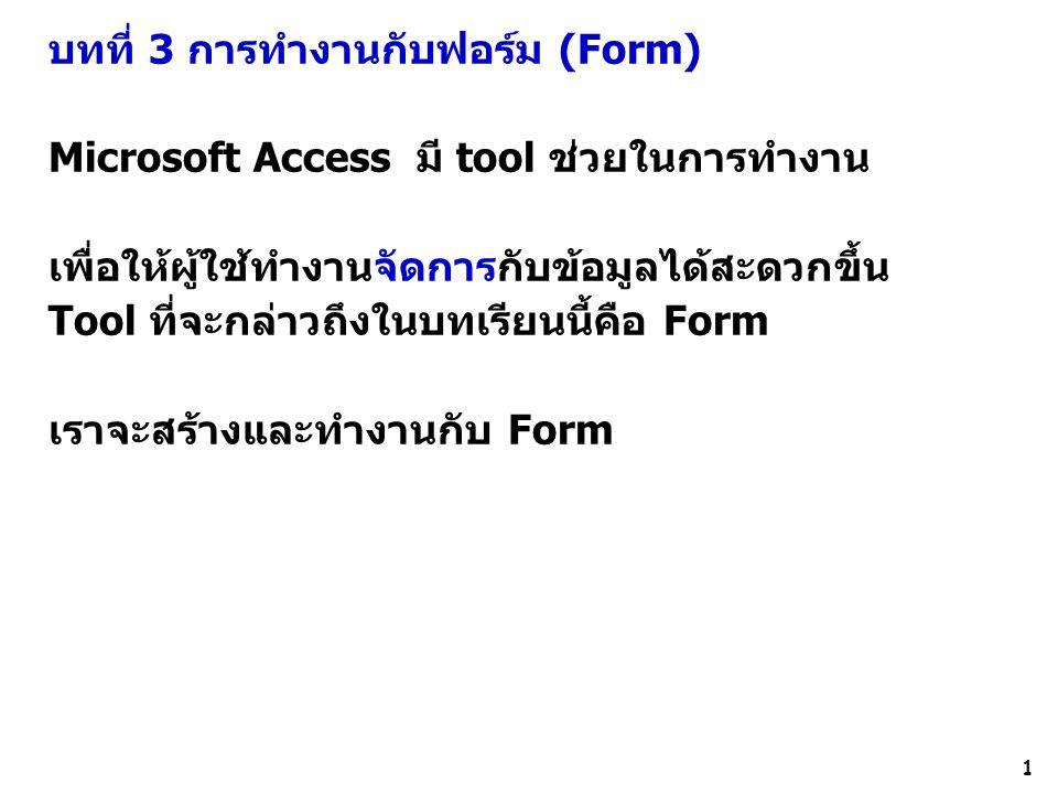 2 การสร้าง Form สามารถทำได้ หลายวิธีโดยการเลือก icon ดังนี้ - Form สร้างฟอร์มในแนวคอลัมน์ - Split form สร้างฟอร์มทำให้เห็นข้อมูลได้ 2 มุมมอง - Multiple Items สร้างฟอร์มแบบแถวในแนวนอน - More Forms -เลือกdatasheet สร้างฟอร์มแสดงข้อมูลทั้งหมดในมุมมอง data sheet - More Forms –เลือกFormwizard เป็นการสร้างฟอร์มโดยใช้ตัวช่วย (Wizard) ฟอร์ม ที่สร้างด้วยวิธีนี้ง่ายและไม่ซับซ้อน ทำตามขั้นตอนที่ระบุ - แบบ blank form ฟอร์มนี้เราต้องทำเอง โดยเราสามารถออกแบบจัดวาง field ด้วยตัว เราเอง เราสามารถเลือก filed nameที่ต้องการ - Form design สร้างฟอร์มในมุมมองของนักออกแบบ ทำให้เรากำหนดรายละเอียดหรือ รูปแบบตามที่เราต้องการได้ จากนี้เราจะศึกษาวิธีการสร้างฟอร์มทั้งหมดตามลำดับ - AutoForm PivotTable เป็นฟอร์มอัตโนมัติแบบ pivot Table คือฟอร์มนี้จะแสดง ข้อมูลที่มีความสัมพันธ์กัน 2 ชุด ในรูปแบบของตารางวิเคราะห์และสามารถแจกแจง รายละเอียดได้ - AutoForm PivotChart เป็นฟอร์มอัตโนมัติที่เพื่อแสดงข้อมูลที่มีความสัมพันธ์กัน 2 ชุด ในรูปแบบของแผนภูมิ - AutoForm PivotTable เป็นฟอร์มอัตโนมัติแบบ pivot Table คือฟอร์มนี้จะแสดง ข้อมูลที่มีความสัมพันธ์กัน 2 ชุด ในรูปแบบของตารางวิเคราะห์และสามารถแจกแจง รายละเอียดได้ - AutoForm PivotChart เป็นฟอร์มอัตโนมัติที่เพื่อแสดงข้อมูลที่มีความสัมพันธ์กัน 2 ชุด ในรูปแบบของแผนภูมิ