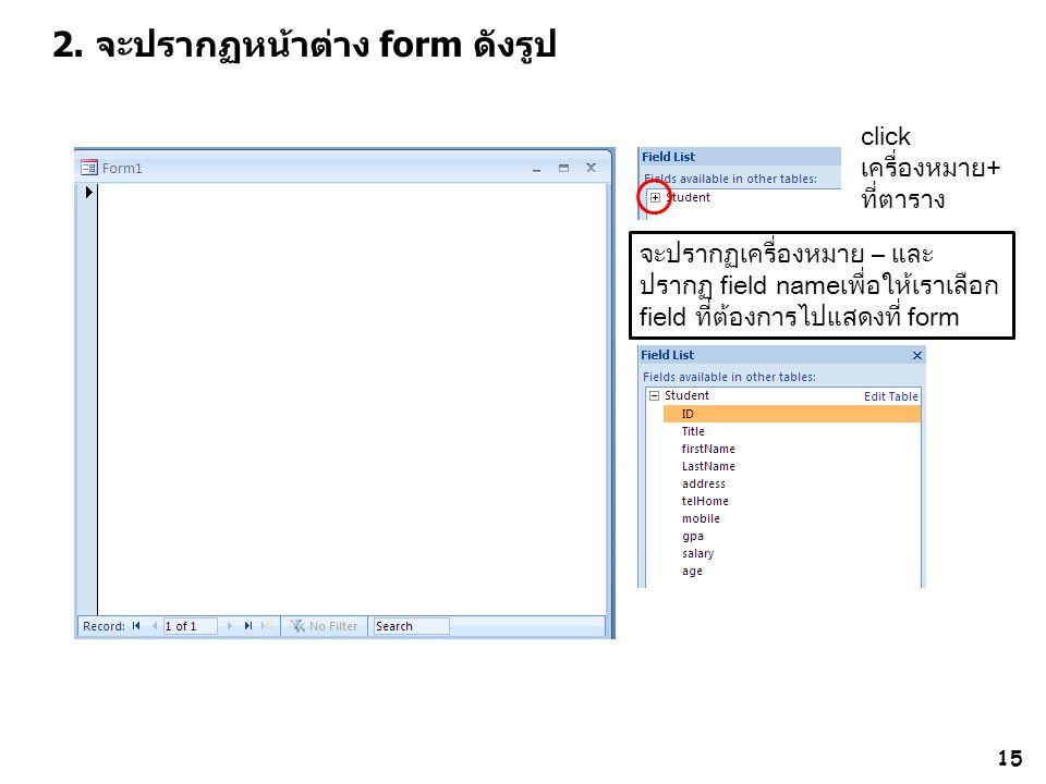 15 2. จะปรากฏหน้าต่าง form ดังรูป click เครื่องหมาย+ ที่ตาราง จะปรากฏเครื่องหมาย – และ ปรากฏ field nameเพื่อให้เราเลือก field ที่ต้องการไปแสดงที่ form