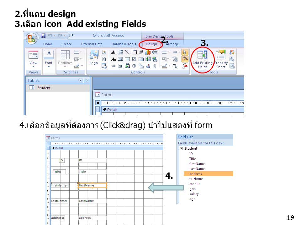19 2.ที่แถบ design 3.เลือก icon Add existing Fields 4.เลือกข้อมูลที่ต้องการ (Click&drag) นำไปแสดงที่ form 2. 3. 4.