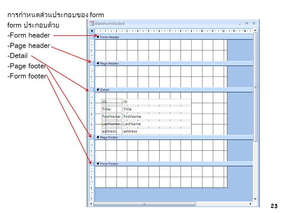 การกำหนดส่วนประกอบของ form form ประกอบด้วย -Form header -Page header -Detail -Page footer -Form footer 23