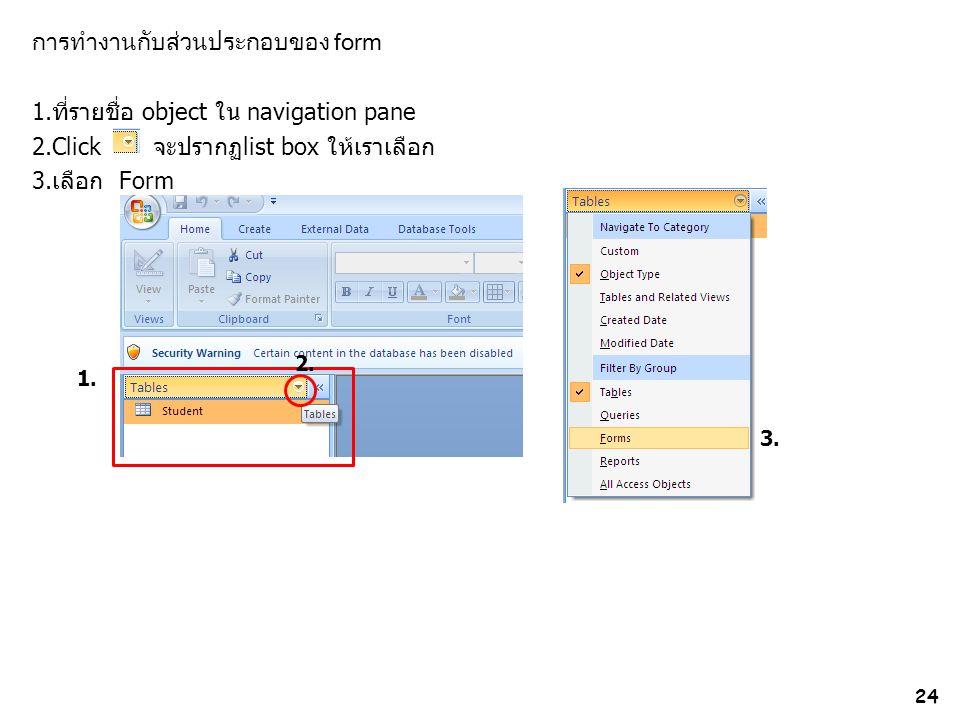 การทำงานกับส่วนประกอบของ form 1.ที่รายชื่อ object ใน navigation pane 2.Click จะปรากฏlist box ให้เราเลือก 3.เลือก Form 24 1. 2. 3.