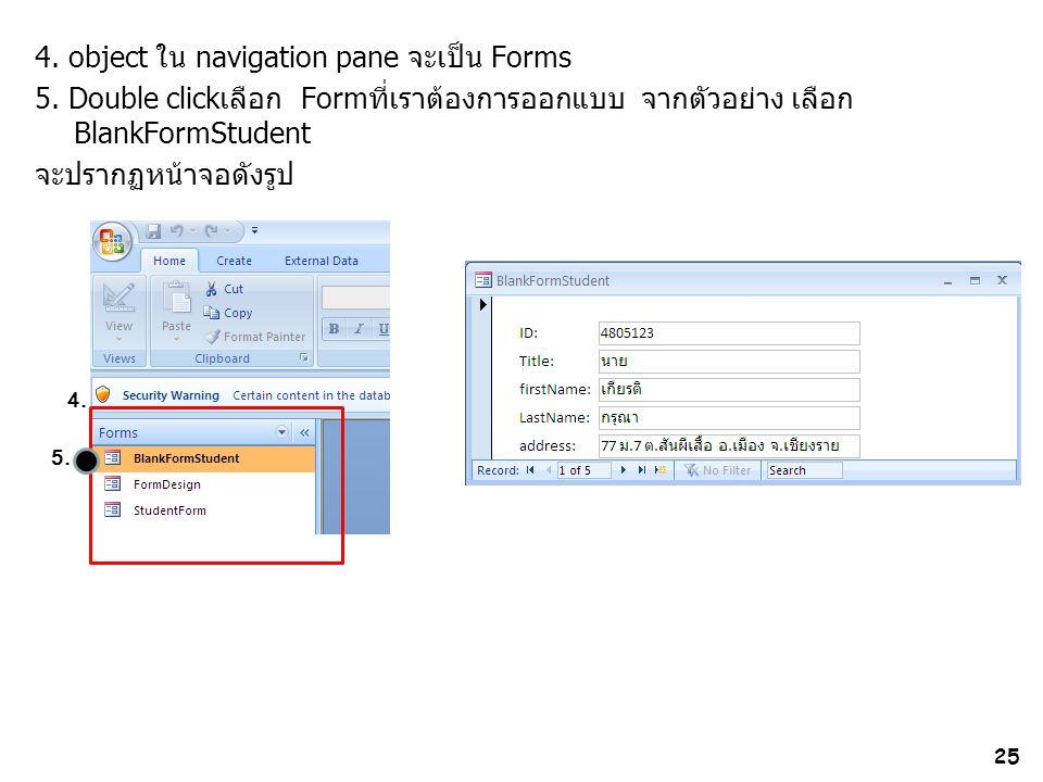 25 4. object ใน navigation pane จะเป็น Forms 5. Double clickเลือก Formที่เราต้องการออกแบบ จากตัวอย่าง เลือก BlankFormStudent จะปรากฏหน้าจอดังรูป 4. 5.