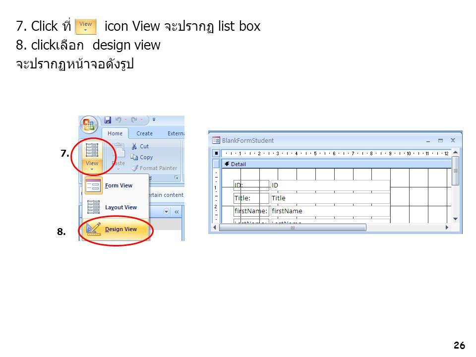 26 7. Click ที่ icon View จะปรากฏ list box 8. clickเลือก design view จะปรากฏหน้าจอดังรูป 7. 8.