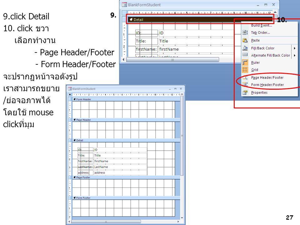 27 9.click Detail 10. click ขวา เลือกทำงาน - Page Header/Footer - Form Header/Footer จะปรากฏหน้าจอดังรูป เราสามารถขยาย /ย่อจอภาพได้ โดยใช้ mouse click