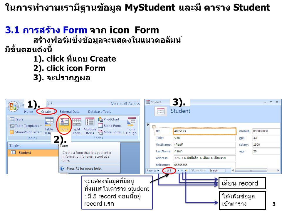 3 ในการทำงานเรามีฐานข้อมูล MyStudent และมี ตาราง Student 3.1 การสร้าง Formจาก icon Form สร้างฟอร์มซึ่งข้อมูลจะแสดงในแนวคอลัมน์ มีขั้นตอนดังนี้ 1). cli