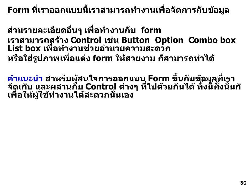 30 Form ที่เราออกแบบนี้เราสามารถทำงานเพื่อจัดการกับข้อมูล ส่วนรายละเอียดอื่นๆ เพื่อทำงานกับ form เราสามารถสร้าง Control เช่น Button Option Combo box L