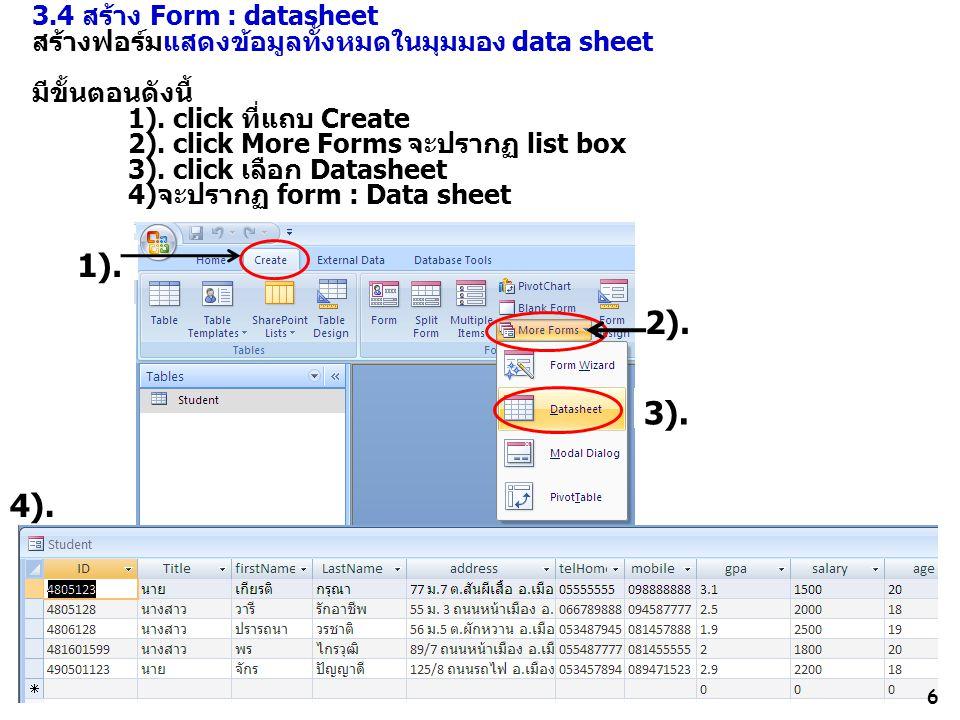 6 3.4 สร้าง Form : datasheet สร้างฟอร์มแสดงข้อมูลทั้งหมดในมุมมอง data sheet มีขั้นตอนดังนี้ 1). click ที่แถบ Create 2). click More Forms จะปรากฏ list
