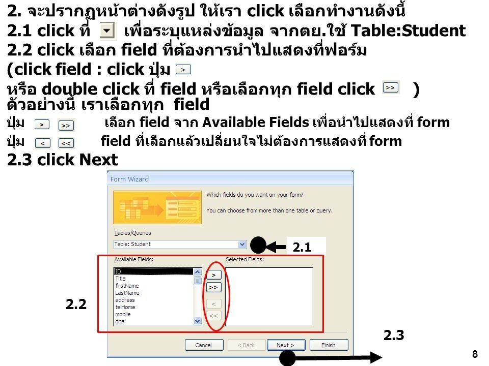 8 2. จะปรากฏหน้าต่างดังรูป ให้เรา click เลือกทำงานดังนี้ 2.1 click ที่ เพื่อระบุแหล่งข้อมูล จากตย.ใช้ Table:Student 2.2 click เลือก field ที่ต้องการนำ