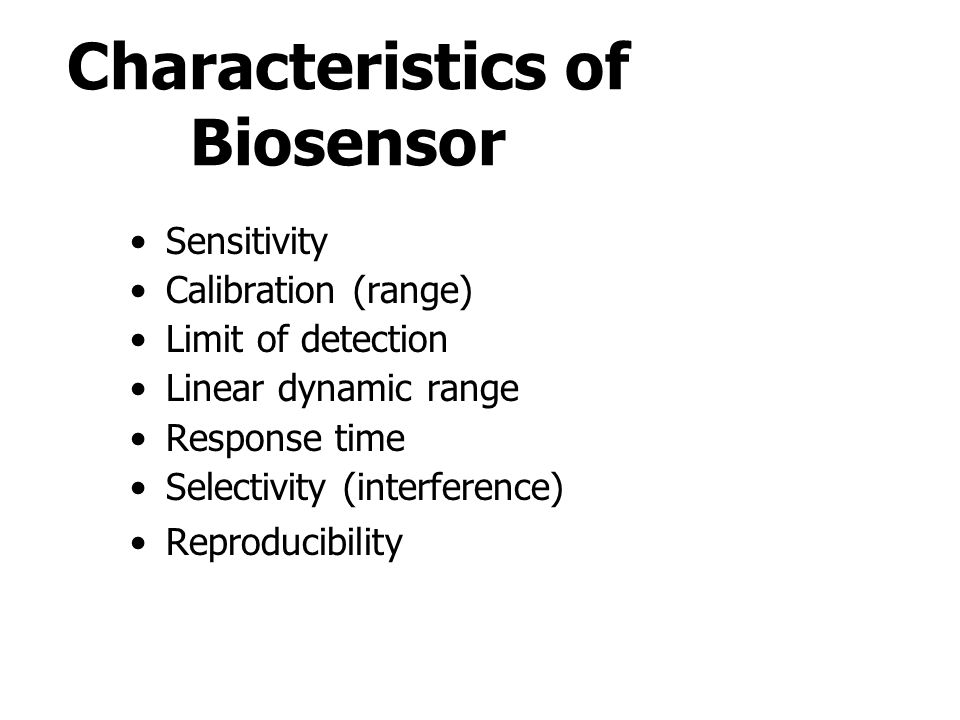 Characteristics of Biosensor Sensitivity Calibration (range) Limit of detection Linear dynamic range Response time Selectivity (interference) Reproduc