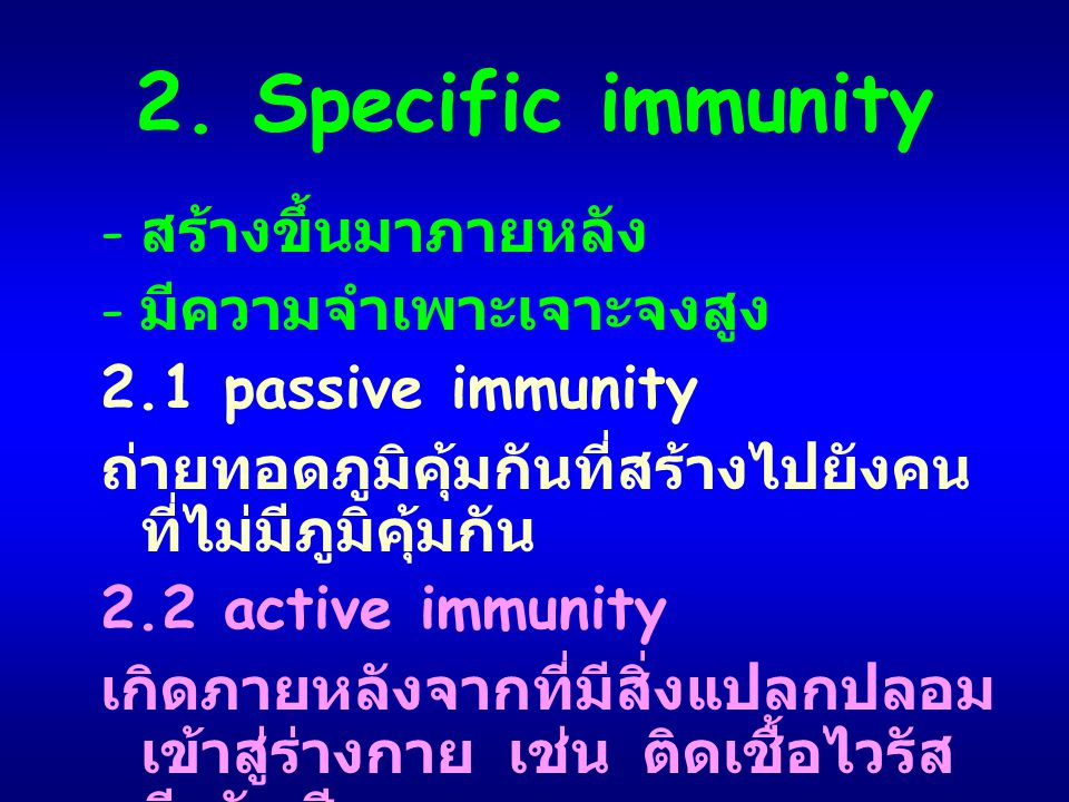 2. Specific immunity - สร้างขึ้นมาภายหลัง - มีความจำเพาะเจาะจงสูง 2.1 passive immunity ถ่ายทอดภูมิคุ้มกันที่สร้างไปยังคน ที่ไม่มีภูมิคุ้มกัน 2.2 activ