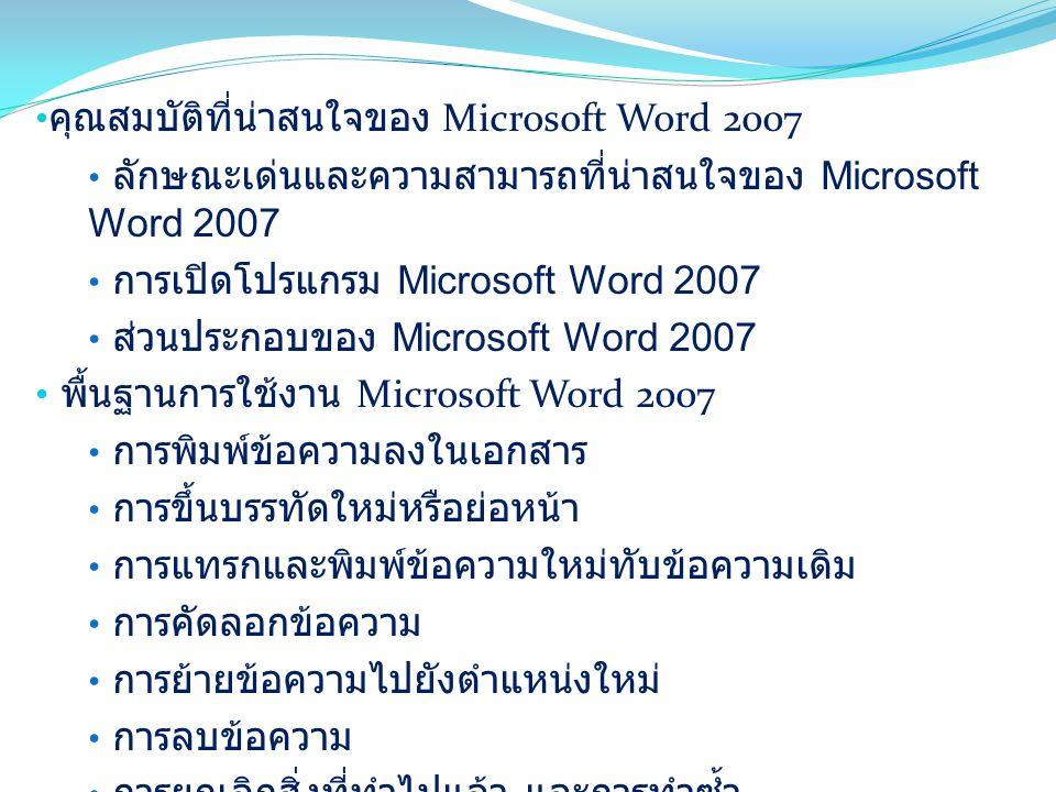 คุณสมบัติที่น่าสนใจของ Microsoft Word 2007 ลักษณะเด่นและความสามารถที่น่าสนใจของ Microsoft Word 2007 การเปิดโปรแกรม Microsoft Word 2007 ส่วนประกอบของ Microsoft Word 2007 พื้นฐานการใช้งาน Microsoft Word 2007 การพิมพ์ข้อความลงในเอกสาร การขึ้นบรรทัดใหม่หรือย่อหน้า การแทรกและพิมพ์ข้อความใหม่ทับข้อความเดิม การคัดลอกข้อความ การย้ายข้อความไปยังตำแหน่งใหม่ การลบข้อความ การยกเลิกสิ่งที่ทำไปแล้ว และการทำซ้ำ