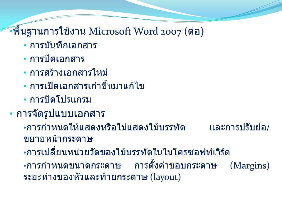 พื้นฐานการใช้งาน Microsoft Word 2007 ( ต่อ ) การบันทึกเอกสาร การปิดเอกสาร การสร้างเอกสารใหม่ การเปิดเอกสารเก่าขึ้นมาแก้ไข การปิดโปรแกรม การจัดรูปแบบเอกสาร การกำหนดให้แสดงหรือไม่แสดงไม้บรรทัด และการปรับย่อ / ขยายหน้ากระดาษ การเปลี่ยนหน่วยวัดของไม้บรรทัดในไมโครซอฟท์เวิร์ด การกำหนดขนาดกระดาษ การตั้งค่าขอบกระดาษ (Margins) ระยะห่างของหัวและท้ายกระดาษ (layout)