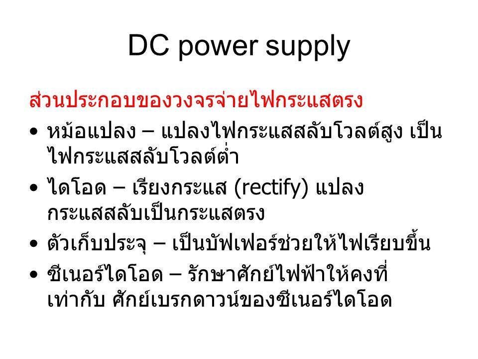 DC power supply ส่วนประกอบของวงจรจ่ายไฟกระแสตรง หม้อแปลง – แปลงไฟกระแสสลับโวลต์สูง เป็น ไฟกระแสสลับโวลต์ต่ำ ไดโอด – เรียงกระแส (rectify) แปลง กระแสสลั