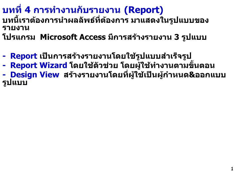 1 บทที่ 4 การทำงานกับรายงาน (Report) บทนี้เราต้องการนำผลลัพธ์ที่ต้องการ มาแสดงในรูปแบบของ รายงาน โปรแกรม Microsoft Access มีการสร้างรายงาน 3 รูปแบบ -