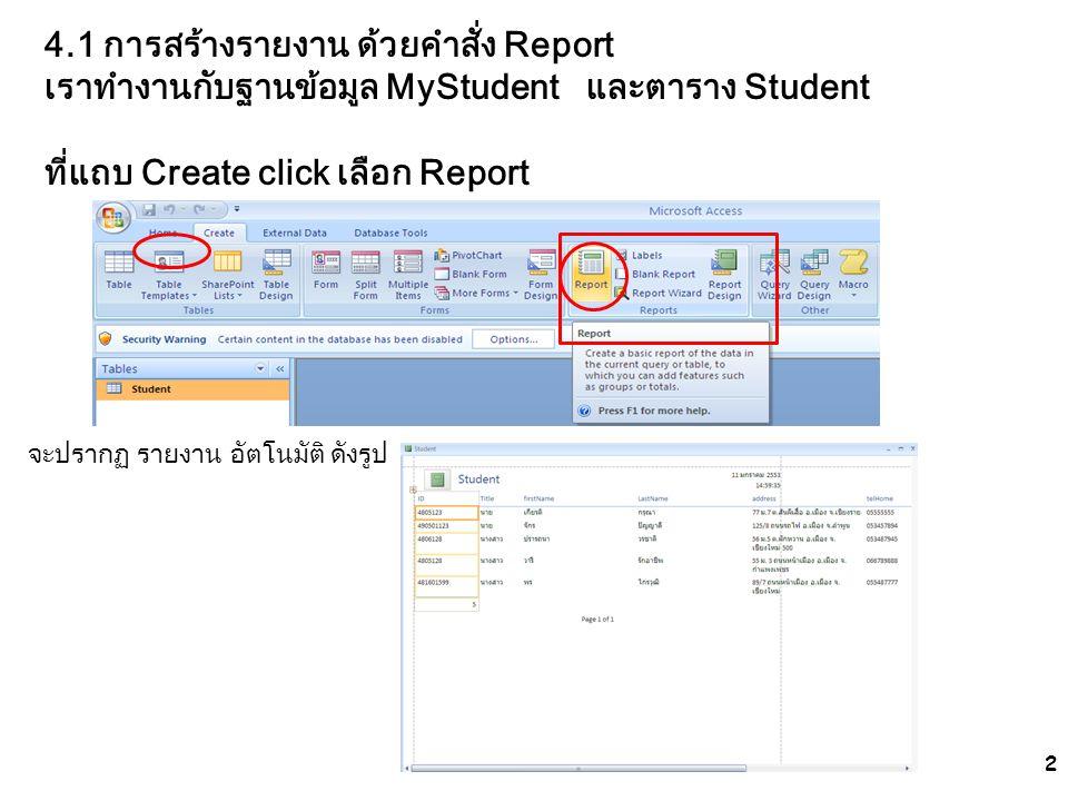 2 4.1 การสร้างรายงาน ด้วยคำสั่ง Report เราทำงานกับฐานข้อมูล MyStudent และตาราง Student ที่แถบ Create click เลือก Report จะปรากฏ รายงาน อัตโนมัติ ดังรู