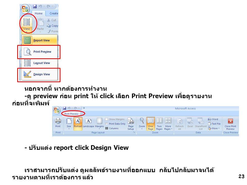 23 นอกจากนี้ หากต้องการทำงาน -ดู preview ก่อน print ให้ click เลือก Print Preview เพื่อดูรายงาน ก่อนที่จะพิมพ์ - ปรับแต่ง report click Design View เรา