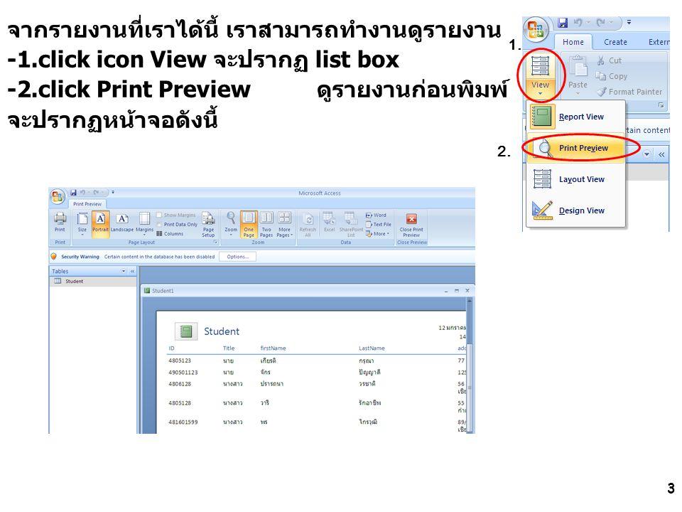4 ที่แถบ print preview มี icon ให้เราทำงาน -พิมพ์ รายงาน -เลือกกระดาษ เลือกกระดาษ แนวตั้ง/นอน หรือออกจาก print preview เป็นต้น เมื่อต้องการออกจากการทำงานกับรายงานนี้ click ปุ่ม close จะปรากฏหน้าจอถามว่าจัดเก็บรายงานนี้หรือไม่ หากเราต้องการจัดเก็บรายงานนี้ click ปุ่ม Yes จะปรากฏหน้าจอให้เราพิมพ์ชื่อรายงาน ตัวอย่างนี้พิมพ์ชื่อ StudentReport จากนั้น click ปุ่ม OK เราได้ทำการ