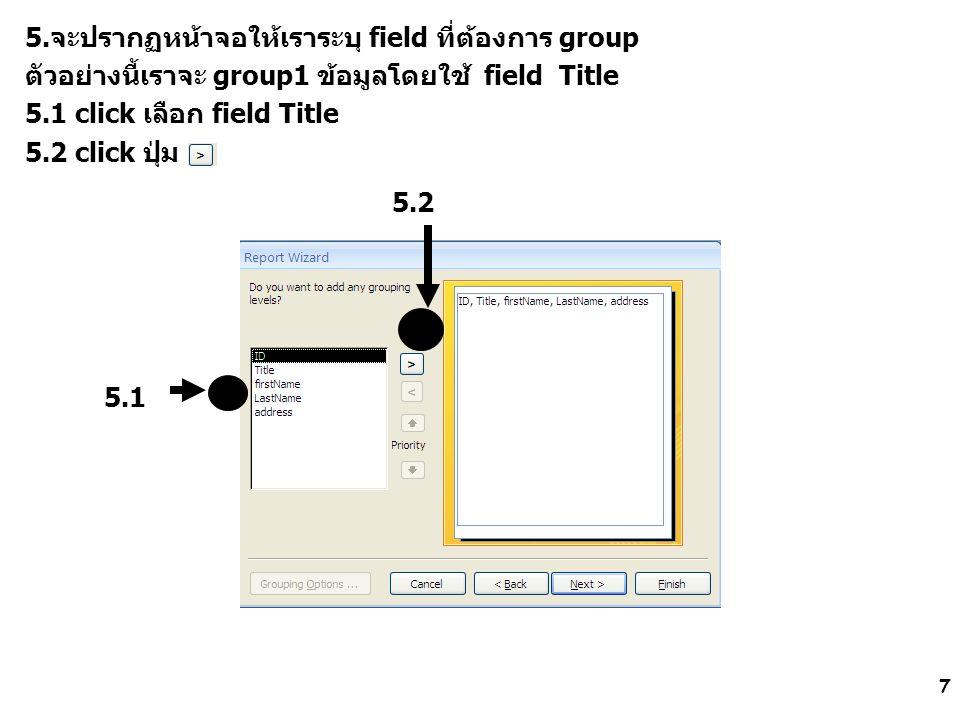7 5.จะปรากฏหน้าจอให้เราระบุ field ที่ต้องการ group ตัวอย่างนี้เราจะ group1 ข้อมูลโดยใช้ field Title 5.1 click เลือก field Title 5.2 click ปุ่ม 5.1 5.2