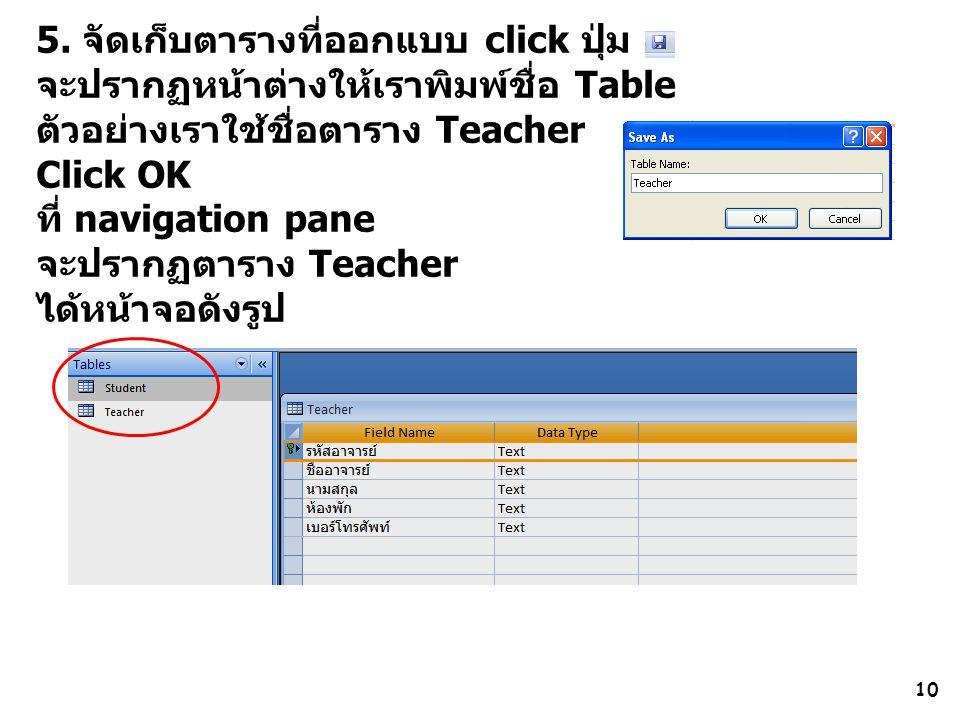 10 5. จัดเก็บตารางที่ออกแบบ click ปุ่ม จะปรากฏหน้าต่างให้เราพิมพ์ชื่อ Table ตัวอย่างเราใช้ชื่อตาราง Teacher Click OK ที่ navigation pane จะปรากฏตาราง