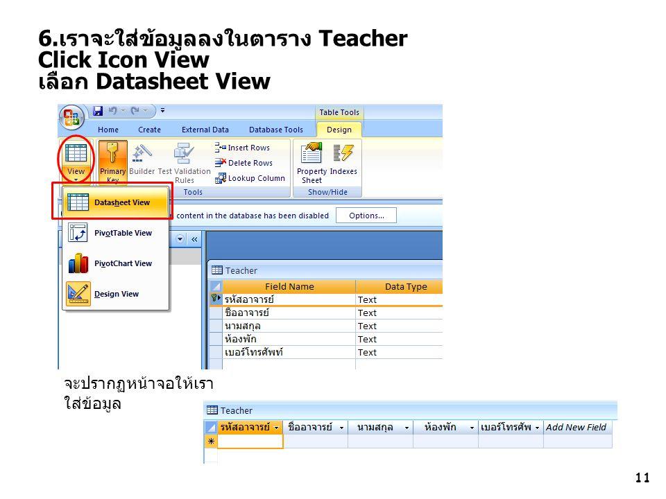 11 6.เราจะใส่ข้อมูลลงในตาราง Teacher Click Icon View เลือก Datasheet View จะปรากฏหน้าจอให้เรา ใส่ข้อมูล
