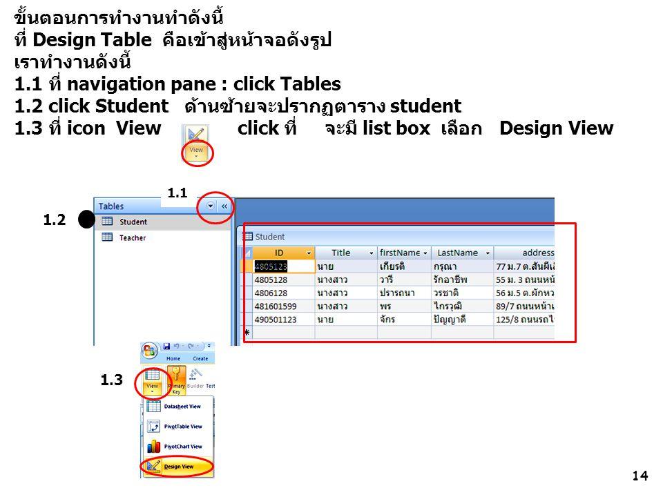 1.2 14 ขั้นตอนการทำงานทำดังนี้ ที่ Design Table คือเข้าสู่หน้าจอดังรูป เราทำงานดังนี้ 1.1 ที่ navigation pane : click Tables 1.2 click Student ด้านซ้ายจะปรากฏตาราง student 1.3 ที่ icon View click ที่ จะมี list box เลือก Design View 1.1 1.3