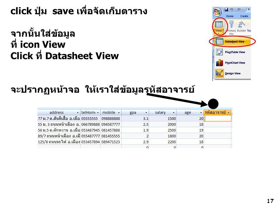 17 click ปุ่ม save เพื่อจัดเก็บตาราง จากนั้นใส่ข้อมูล ที่ icon View Click ที่ Datasheet View จะปรากฏหน้าจอ ให้เราใส่ข้อมูลรหัสอาจารย์