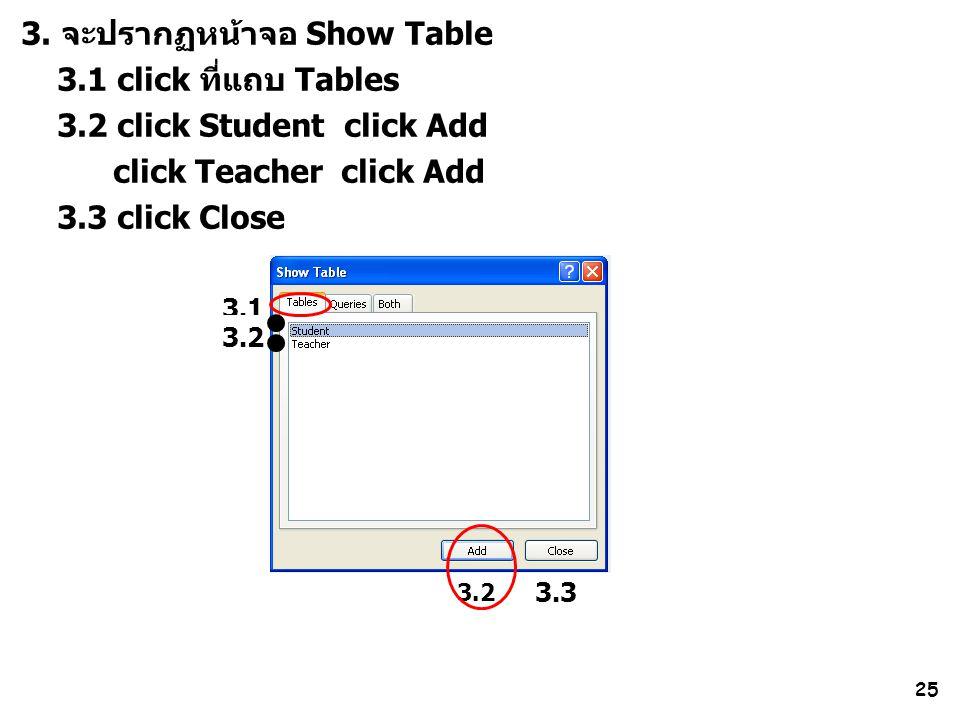 25 3. จะปรากฏหน้าจอ Show Table 3.1 click ที่แถบ Tables 3.2 click Student click Add click Teacher click Add 3.3 click Close 3.1 3.2 3.3 3.2