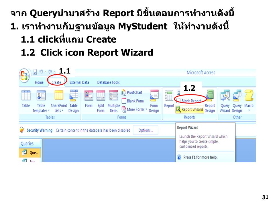 31 จาก Queryนำมาสร้าง Report มีขั้นตอนการทำงานดังนี้ 1. เราทำงานกับฐานข้อมูล MyStudent ให้ทำงานดังนี้ 1.1 clickที่แถบ Create 1.2 Click icon Report Wiz
