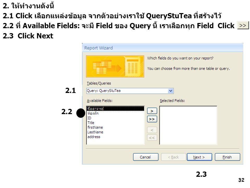 32 2.2 2. ให้ทำงานดังนี้ 2.1 Click เลือกแหล่งข้อมูล จากตัวอย่างเราใช้ QueryStuTea ที่สร้างไว้ 2.2 ที่ Available Fields: จะมี Field ของ Query นี้ เราเล