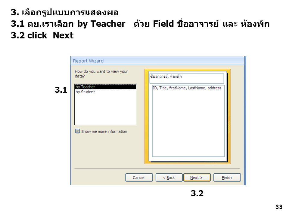 33 3. เลือกรูปแบบการแสดงผล 3.1 ตย.เราเลือก by Teacher ด้วย Field ชื่ออาจารย์ และ ห้องพัก 3.2 click Next 3.1 3.2