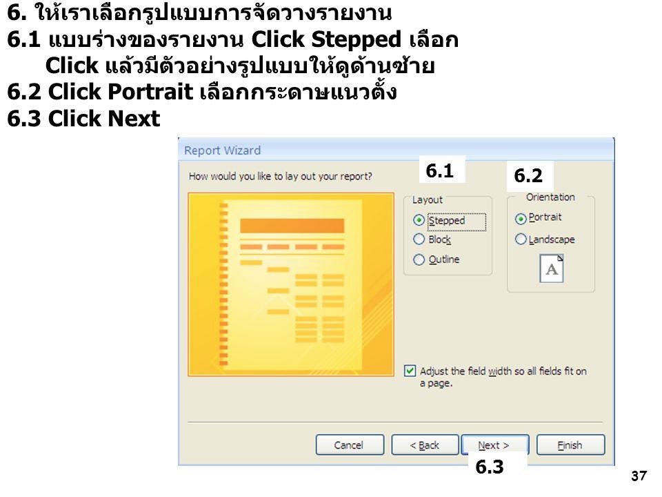 37 6. ให้เราเลือกรูปแบบการจัดวางรายงาน 6.1 แบบร่างของรายงาน Click Stepped เลือก Click แล้วมีตัวอย่างรูปแบบให้ดูด้านซ้าย 6.2 Click Portrait เลือกกระดาษ