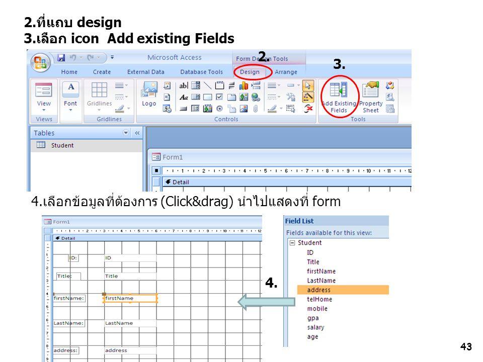 43 2.ที่แถบ design 3.เลือก icon Add existing Fields 4.เลือกข้อมูลที่ต้องการ (Click&drag) นำไปแสดงที่ form 2. 3. 4.