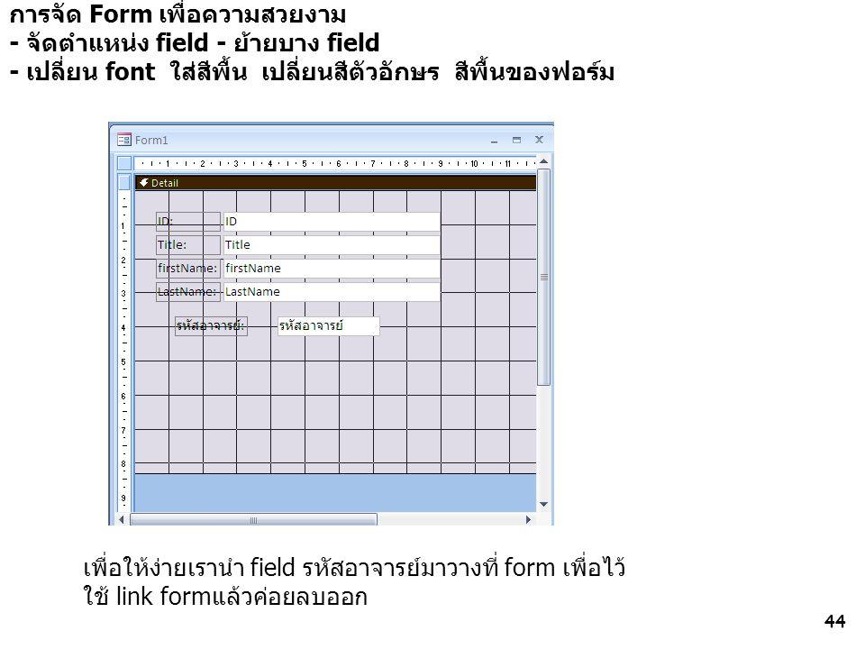 44 การจัด Form เพื่อความสวยงาม - จัดตำแหน่ง field - ย้ายบาง field - เปลี่ยน font ใส่สีพื้น เปลี่ยนสีตัวอักษร สีพื้นของฟอร์ม เพื่อให้ง่ายเรานำ field รหัสอาจารย์มาวางที่ form เพื่อไว้ ใช้ link formแล้วค่อยลบออก