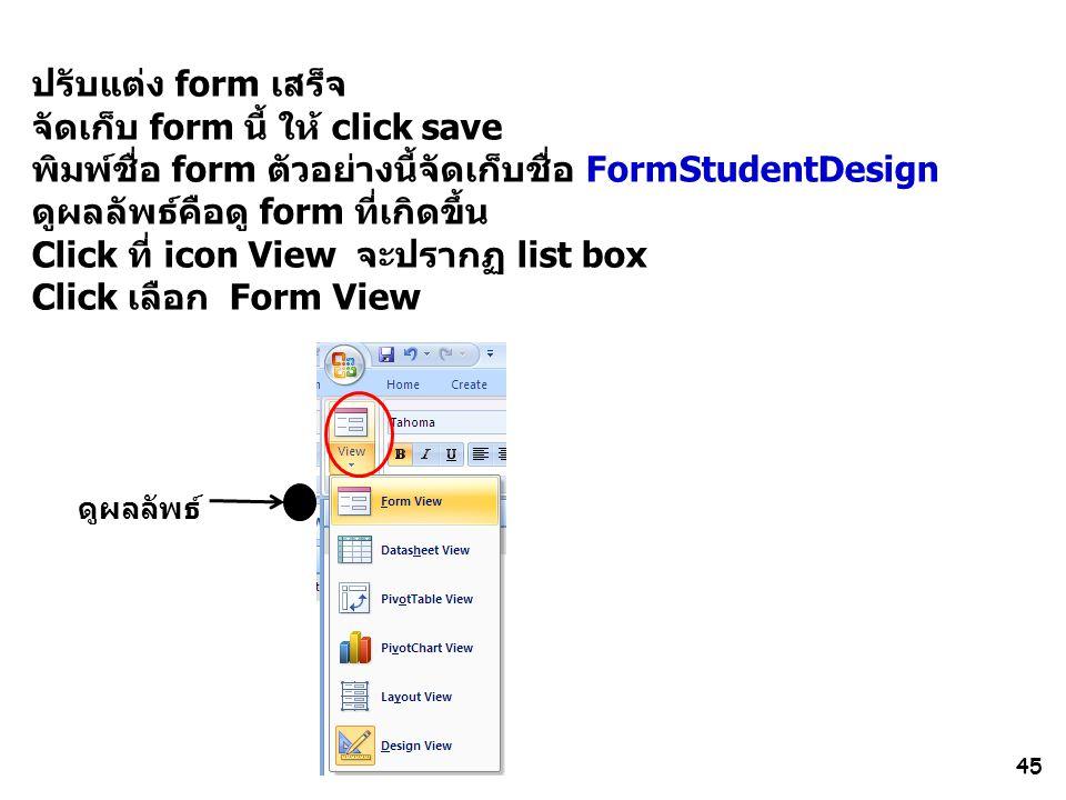 45 ปรับแต่ง form เสร็จ จัดเก็บ form นี้ ให้ click save พิมพ์ชื่อ form ตัวอย่างนี้จัดเก็บชื่อ FormStudentDesign ดูผลลัพธ์คือดู form ที่เกิดขึ้น Click ที่ icon View จะปรากฏ list box Click เลือก Form View ดูผลลัพธ์