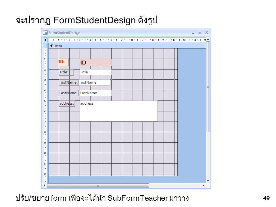 จะปรากฏ FormStudentDesign ดังรูป 49 ปรับ/ขยาย form เพื่อจะได้นำ SubFormTeacher มาวาง