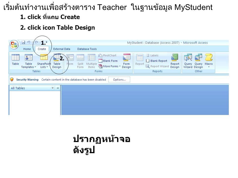 เริ่มต้นทำงานเพื่อสร้างตาราง Teacher ในฐานข้อมูล MyStudent 1. click ที่แถบ Create 2. click icon Table Design ปรากฏหน้าจอ ดังรูป 1. 2.