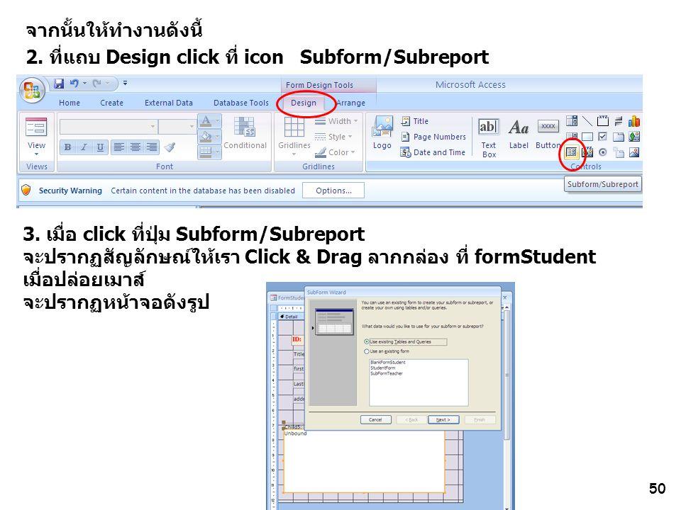 50 จากนั้นให้ทำงานดังนี้ 2. ที่แถบ Design click ที่ icon Subform/Subreport 3. เมื่อ click ที่ปุ่ม Subform/Subreport จะปรากฏสัญลักษณ์ให้เรา Click & Dra