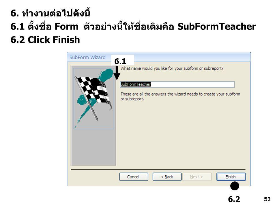 53 6. ทำงานต่อไปดังนี้ 6.1 ตั้งชื่อ Form ตัวอย่างนี้ให้ชื่อเดิมคือ SubFormTeacher 6.2 Click Finish 6.2 6.1