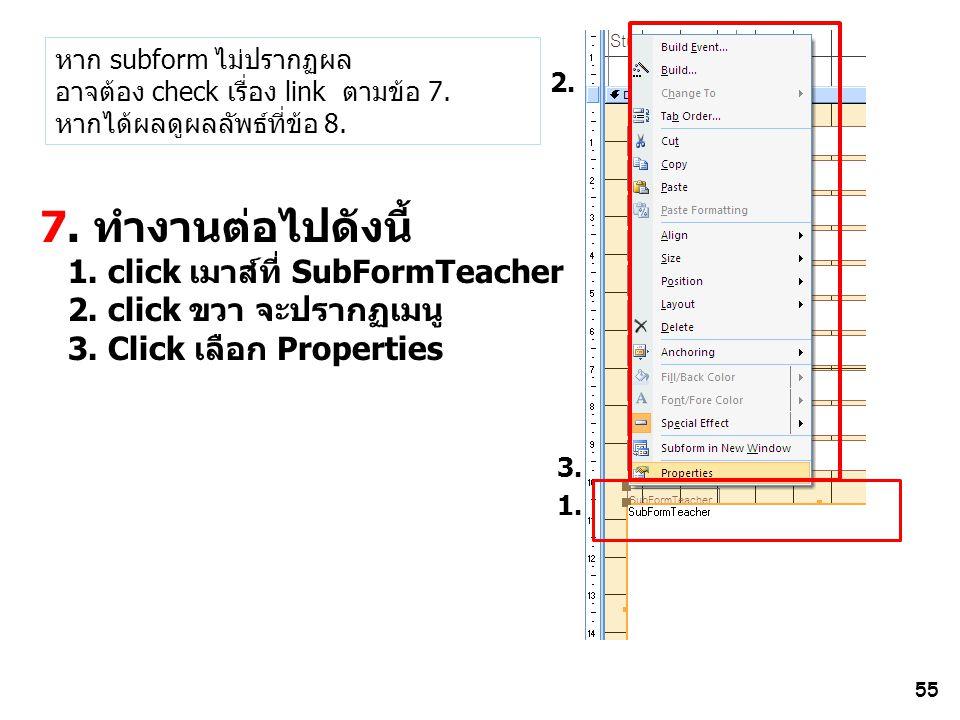55 7. ทำงานต่อไปดังนี้ 1. click เมาส์ที่ SubFormTeacher 2. click ขวา จะปรากฏเมนู 3. Click เลือก Properties 1. 2. 3. หาก subform ไม่ปรากฏผล อาจต้อง che