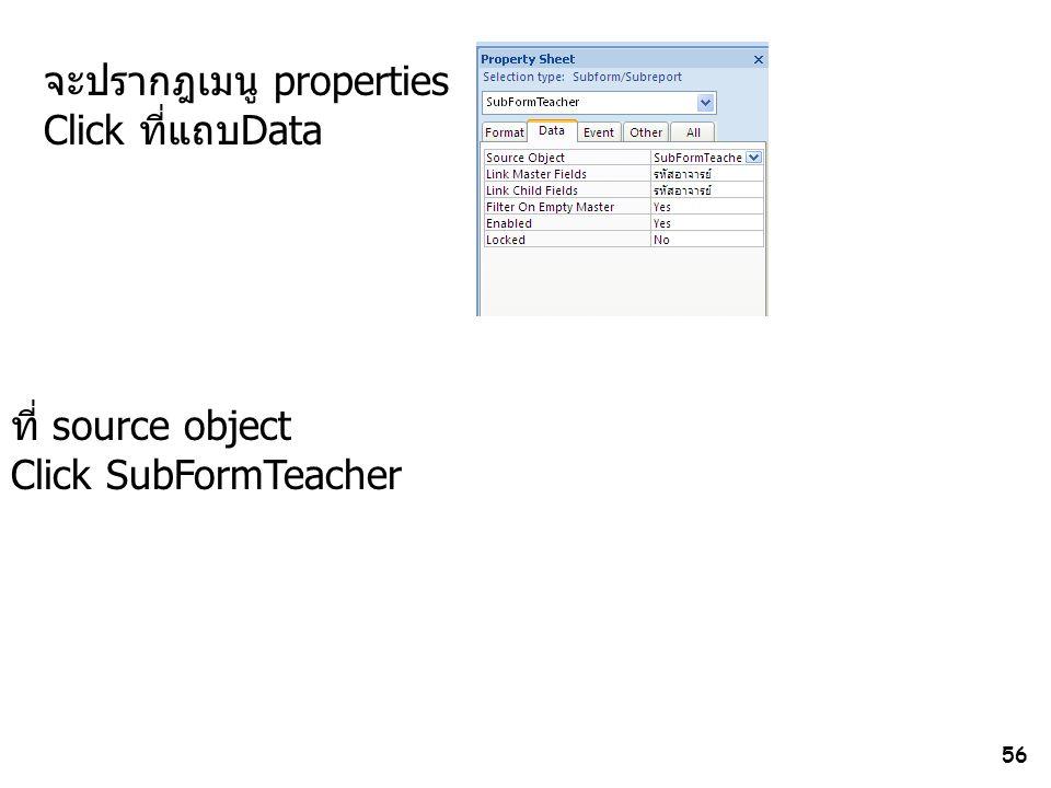 56 จะปรากฎเมนู properties Click ที่แถบData ที่ source object Click SubFormTeacher