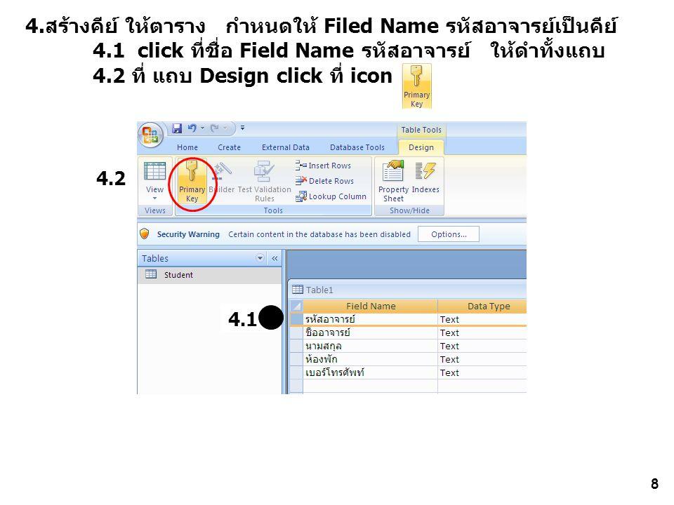 8 4.สร้างคีย์ ให้ตาราง กำหนดให้ Filed Name รหัสอาจารย์เป็นคีย์ 4.1 click ที่ชื่อ Field Name รหัสอาจารย์ ให้ดำทั้งแถบ 4.2 ที่ แถบ Design click ที่ icon 4.1 4.2